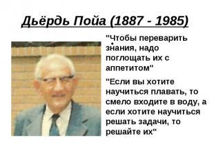 """Дьёрдь Пойа (1887 - 1985) """"Чтобы переварить знания, надо поглощать их с аппетито"""