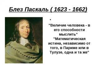 """Блез Паскаль ( 1623 - 1662) """"Величие человека - в его способности мыслить"""" """"Мат"""