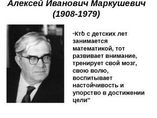 """Алексей Иванович Маркушевич (1908-1979) """"Кто с детских лет занимается математико"""
