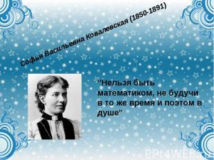 """Софья Васильевна Ковалевская (1850-1891)""""Нельзя быть математиком, не будучи в то"""