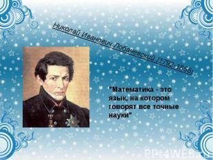 """Николай Иванович Лобачевский (1792-1856)""""Математика - это язык, на котором говор"""