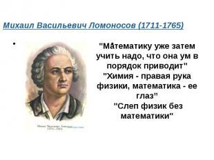 """Михаил Васильевич Ломоносов (1711-1765) """"Математику уже затем учить надо, что о"""