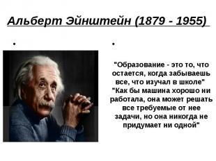 """Альберт Эйнштейн (1879 - 1955) """"Образование - это то, что остается, когда забыв"""