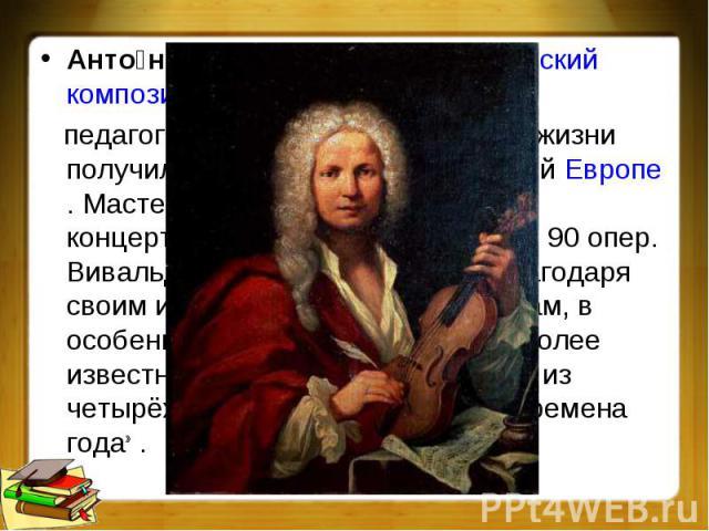 Антонио Вивальди —итальянскийкомпозитор,скрипач, педагог,дирижёр, священник, при жизни получил широкое признание во всейЕвропе. Мастер ансамблево-оркестрового концерта—кончерто гроссо, автор 90 опер. Вивальди в основном известен благодаря…