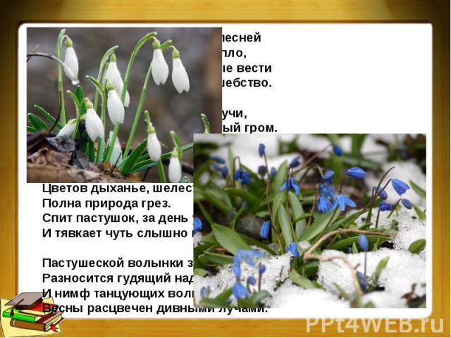 Весна грядет! И радостною песнейПолна природа. Солнце и тепло,Журчат ручьи. И праздничные вестиЗефир разносит, Точно волшебство.Вдруг набегают бархатные тучи,Как благовест звучит небесный гром.Но быстро иссякает вихрь могучий,И щебет вновь плывет в…