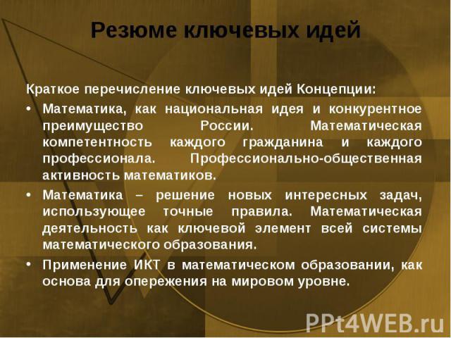 Резюме ключевых идей Краткое перечисление ключевых идей Концепции:Математика, как национальная идея и конкурентное преимущество России. Математическая компетентность каждого гражданина и каждого профессионала. Профессионально‐общественная активность…