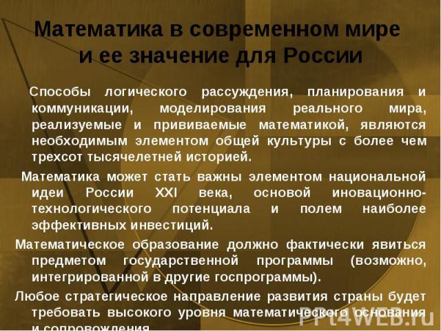 Математика в современном мире и ее значение для России Способы логического рассуждения, планирования и коммуникации, моделирования реального мира, реализуемые и прививаемые математикой, являются необходимым элементом общей культуры с более чем трехс…