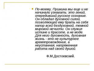 По-моему, Пушкина мы еще и не начинали узнавать: это гений, опередивший русское