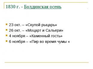 1830 г. - Болдинская осень 23 окт. – «Скупой рыцарь» 26 окт. – «Моцарт и Сальери