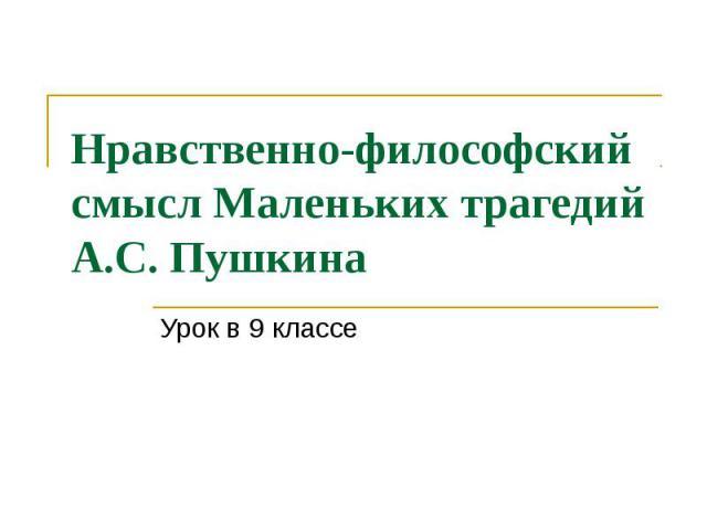 Нравственно-философский смысл Маленьких трагедий А.С. Пушкина Урок в 9 классе