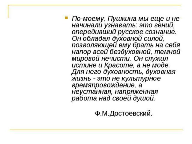 По-моему, Пушкина мы еще и не начинали узнавать: это гений, опередивший русское сознание. Он обладал духовной силой, позволяющей ему брать на себя напор всей бездуховной, темной мировой нечисти. Он служил истине и Красоте, а не моде. Для него духовн…