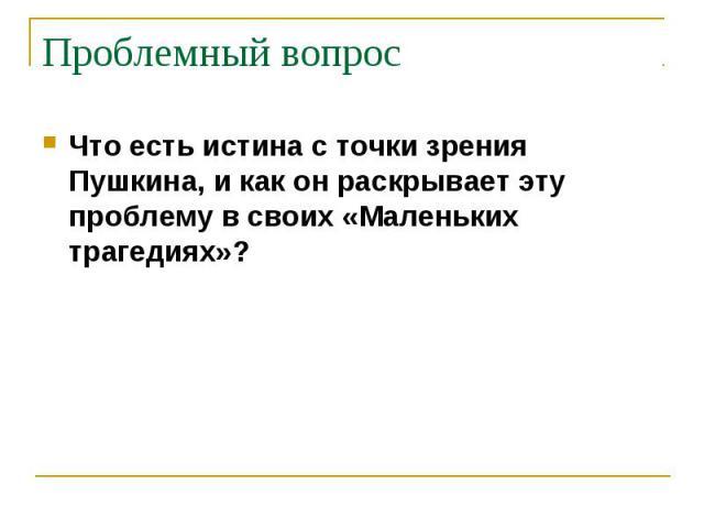 Проблемный вопрос Что есть истина с точки зрения Пушкина, и как он раскрывает эту проблему в своих «Маленьких трагедиях»?