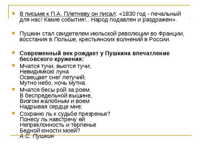 В письме к П.А. Плетневу он писал: «1830 год - печальный для нас! Какие события!.. Народ подавлен и раздражен». Пушкин стал свидетелем июльской революции во Франции, восстания в Польше, крестьянских волнений в России. Современный век рождает у Пушки…