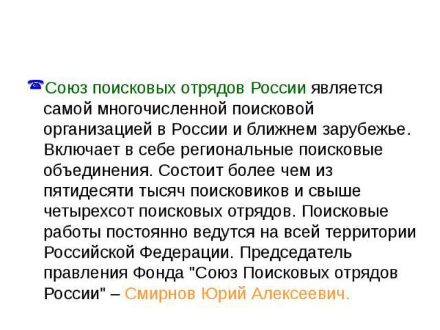 Союз поисковых отрядов России является самой многочисленной поисковой организацией в России и ближнем зарубежье. Включает в себе региональные поисковые объединения. Состоит более чем из пятидесяти тысяч поисковиков и свыше четырехсот поисковых отряд…