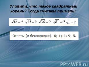 Уловили,что такое квадратный корень?Тогда считаемпримеры: