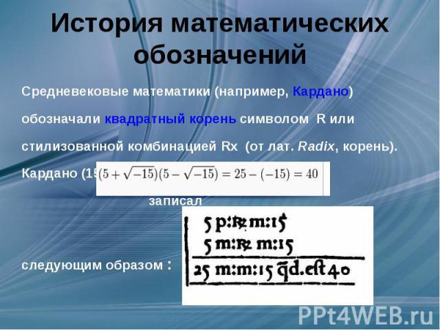 История математических обозначений Средневековые математики (например,Кардано) обозначаликвадратный кореньсимволомR или стилизованной комбинацией Rx (отлат.Radix, корень). Кардано (1585 год) равенство записалследующим образом :