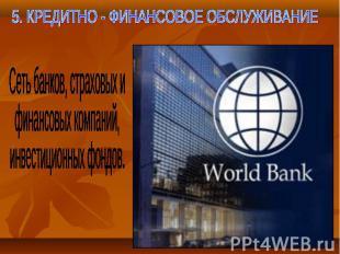 5. КРЕДИТНО - ФИНАНСОВОЕ ОБСЛУЖИВАНИЕ Сеть банков, страховых ифинансовых компани
