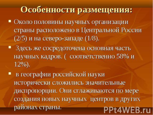 Особенности размещения: Около половины научных организации страны расположено в Центральной России (2/5) и на северо-западе (1/8). Здесь же сосредоточена основная часть научных кадров. ( соответственно 58% и 12%). в географии российской науки истори…