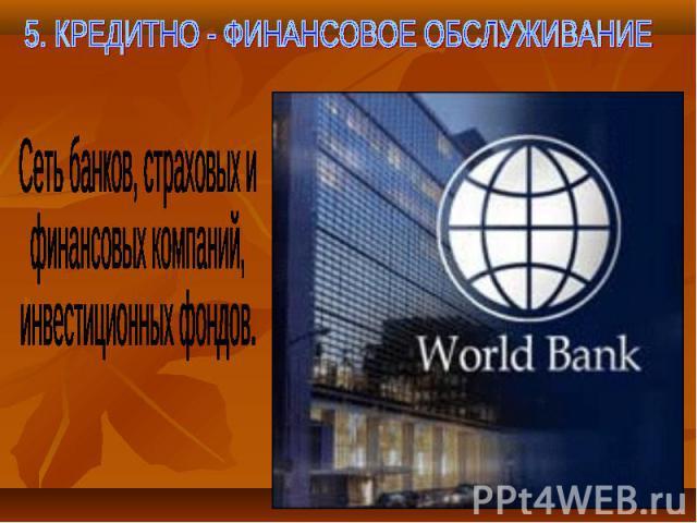 5. КРЕДИТНО - ФИНАНСОВОЕ ОБСЛУЖИВАНИЕ Сеть банков, страховых ифинансовых компаний,инвестиционных фондов.