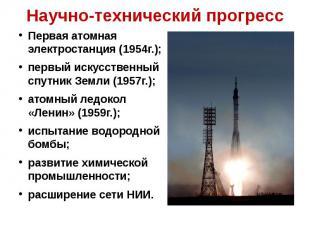 Научно-технический прогресс Первая атомная электростанция (1954г.);первый искусс