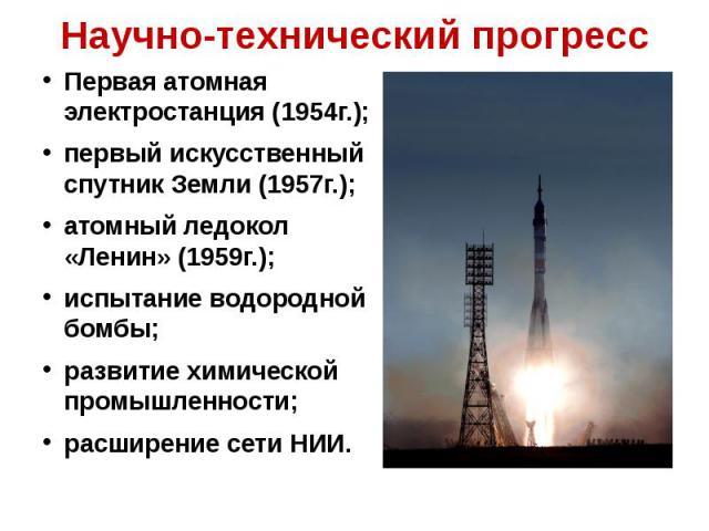 Научно-технический прогресс Первая атомная электростанция (1954г.);первый искусственный спутник Земли (1957г.);атомный ледокол «Ленин» (1959г.);испытание водородной бомбы;развитие химической промышленности;расширение сети НИИ.
