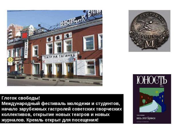 Глоток свободы!Международный фестиваль молодежи и студентов,начало зарубежных гастролей советских творческихколлективов, открытие новых театров и новых журналов. Кремль открыт для посещения!