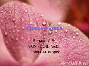 Passive Voice Ведина И.В. МОУ «СОШ №32»Г.Мангнитогорск