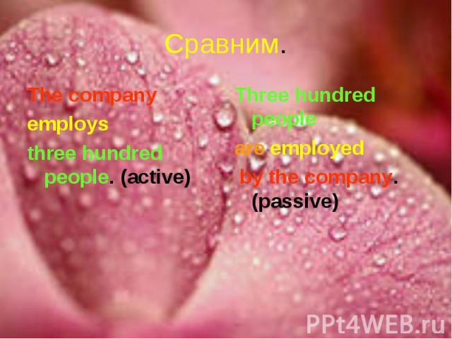 Сравним. The companyemploys three hundred people. (active)Three hundred people are employed by the company. (passive)