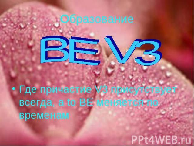 Образование BE V3Где причастие V3 присутствует всегда, а to BE меняется по временам