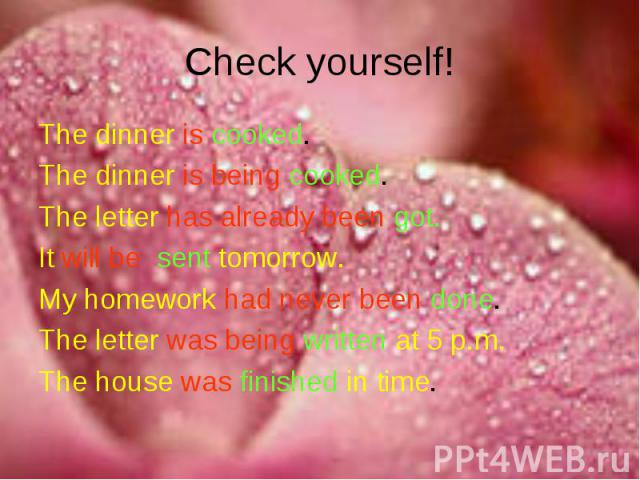 Check yourself! The dinner is cooked.The dinner is being cooked.The letter has already been got.It will be sent tomorrow.My homework had never been done.The letter was being written at 5 p.m.The house was finished in time.