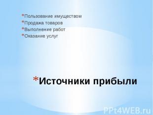 Пользование имуществомПродажа товаровВыполнение работОказание услугИсточники при