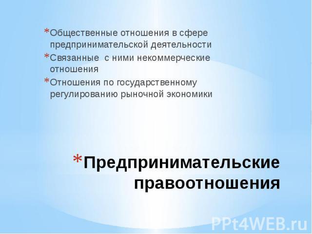 Общественные отношения в сфере предпринимательской деятельности Связанные с ними некоммерческие отношенияОтношения по государственному регулированию рыночной экономикиПредпринимательские правоотношения