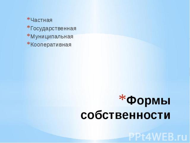 ЧастнаяГосударственнаяМуниципальнаяКооперативная Формы собственности