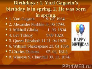 Birthdays : 1. Yuri Gagarin's birthday is in spring. 2. He was born in spring. 1