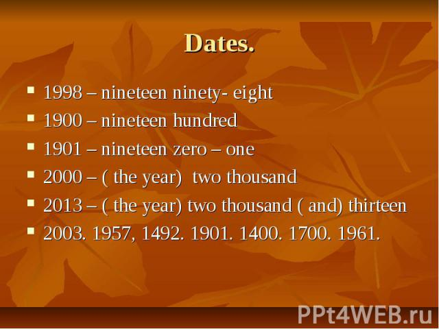 Dates. 1998 – nineteen ninety- eight1900 – nineteen hundred1901 – nineteen zero – one2000 – ( the year) two thousand2013 – ( the year) two thousand ( and) thirteen2003. 1957, 1492. 1901. 1400. 1700. 1961.