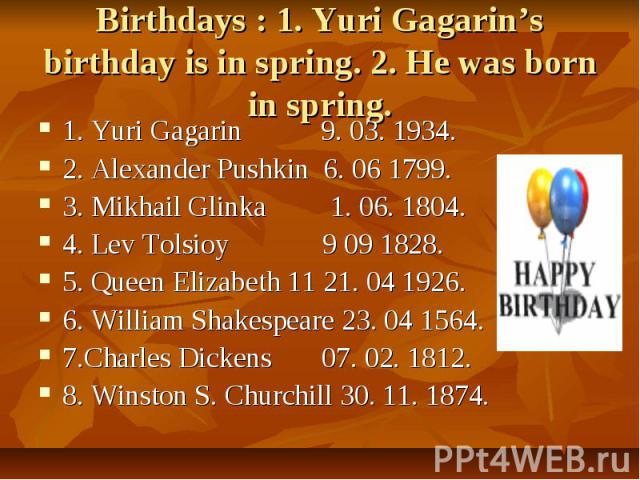 Birthdays : 1. Yuri Gagarin's birthday is in spring. 2. He was born in spring. 1. Yuri Gagarin 9. 03. 1934.2. Alexander Pushkin 6. 06 1799.3. Mikhail Glinka 1. 06. 1804.4. Lev Tolsioy 9 09 1828.5. Queen Elizabeth 11 21. 04 1926.6. William Shakespear…