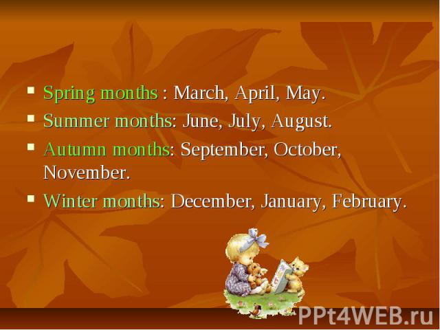 Spring months : March, April, May.Summer months: June, July, August.Autumn months: September, October, November.Winter months: December, January, February.