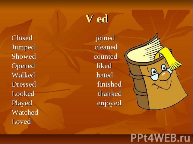 V ed Closed joinedJumped cleanedShowed countedOpened likedWalked hatedDressed finishedLooked thankedPlayed enjoyedWatchedLoved