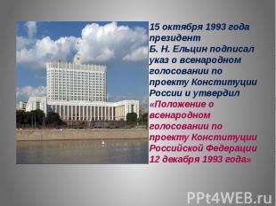 15 октября 1993 года президент Б. Н. Ельцин подписал указ о всенародном голосова