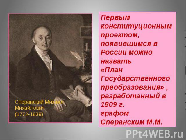 Первым конституционным проектом, появившимся в России можно назвать «План Государственного преобразования» , разработанный в 1809 г. графом Сперанским М.М.Сперанский Михаил Михайлович (1772-1839)