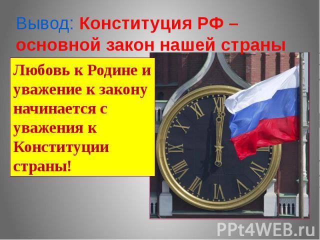 Вывод: Конституция РФ – основной закон нашей страныЛюбовь к Родине и уважение к закону начинается с уважения к Конституции страны!