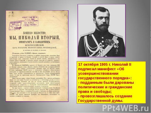 17 октября 1905 г. Николай II подписал манифест «Об усовершенствовании государственного порядка»: - подданным были дарованы политические и гражданские права и свободы; - провозглашалось создание Государственной думы.