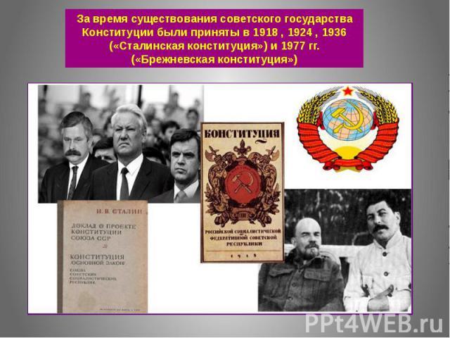 За время существования советского государства Конституции были приняты в 1918 , 1924 , 1936 («Сталинская конституция») и 1977 гг. («Брежневская конституция»)