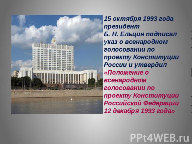 15 октября 1993 года президент Б. Н. Ельцин подписал указ о всенародном голосовании по проекту Конституции России и утвердил «Положение о всенародном голосовании по проекту Конституции Российской Федерации 12 декабря 1993 года»