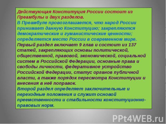 Действующая Конституция России состоит из Преамбулы и двух разделов. В Преамбуле провозглашается, что народ России принимает данную Конституцию; закрепляются демократические и гуманистические ценности; определяется место России в современном мире. П…