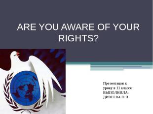 ARE YOU AWARE OF YOUR RIGHTS? Презентация к уроку в 11 классеВЫПОЛНИЛА: ДИВЕЕВА