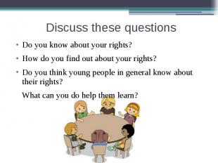 Discuss these questions Do you know about your rights?How do you find out about
