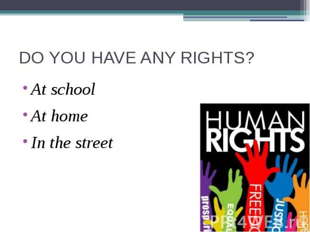 DO YOU HAVE ANY RIGHTS? At schoolAt homeIn the street