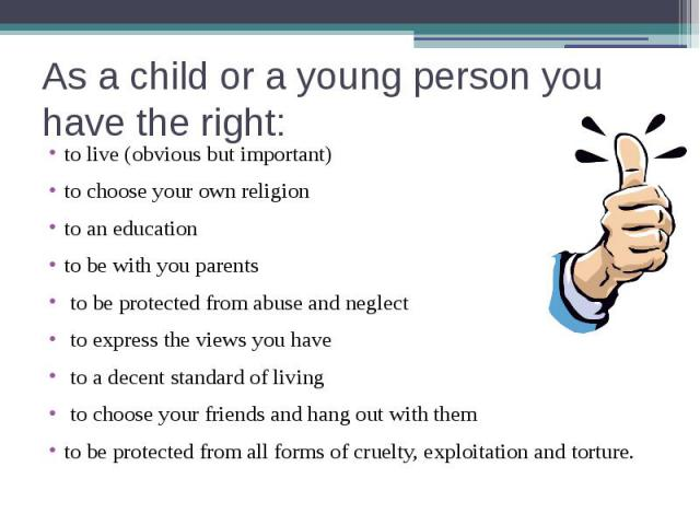 As a child or a young person you have the right: to live (obvious but important) to choose your own religionto an educationto be with you parents to be protected from abuse and neglect to express the views you have to a decent standard of living to …