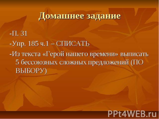 Домашнее задание -П. 31-Упр. 185 ч.1 – СПИСАТЬ-Из текста «Герой нашего времени» выписать 5 бессоюзных сложных предложений (ПО ВЫБОРУ)